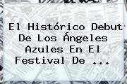 El Histórico Debut De Los Ángeles Azules En El Festival De ...