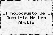 El <b>holocausto</b> De La Justicia No Los Abatió
