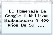 El Homenaje De Google A <b>William Shakespeare</b> A 400 Años De Su <b>...</b>
