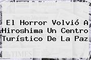 El Horror Volvió A <b>Hiroshima</b> Un Centro Turístico De La Paz