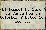El <b>Huawei P8</b> Sale A La Venta Hoy En Colombia Y Estos Son Los <b>...</b>