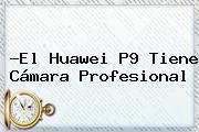 ?El <b>Huawei P9</b> Tiene Cámara Profesional