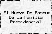 El Huevo De <b>Pascua</b> De La Familia Presidencial