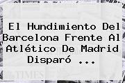 El Hundimiento Del <b>Barcelona</b> Frente Al Atlético De Madrid Disparó <b>...</b>