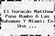 El <b>huracán Matthew</b> Pone Rumbo A Las Bahamas Y <b>Miami</b>: En Una ...