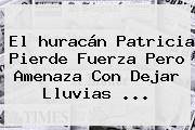 El <b>huracán Patricia</b> Pierde Fuerza Pero Amenaza Con Dejar Lluvias <b>...</b>