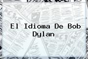 El Idioma De <b>Bob Dylan</b>