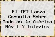 El IFT Lanza Consulta Sobre Modelos De América Móvil Y <b>Televisa</b>