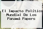 El Impacto Político Mundial De Los <b>Panamá Papers</b>