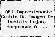 ¡El Impresionante Cambio De Imagen De <b>Daniela Lujan</b>, Sorprende A <b>...</b>