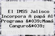 El IMSS Jalisco Incorpora A <b>papá</b> Al Programa 'Mamá Canguro'