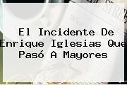 El Incidente De <b>Enrique Iglesias</b> Que Pasó A Mayores