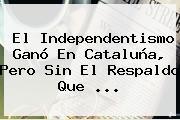 El Independentismo Ganó En <b>Cataluña</b>, Pero Sin El Respaldo Que <b>...</b>