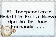 El Independiente Medellín Es La Nueva Opción De <b>Juan Fernando</b> <b>...</b>