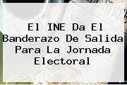 El <b>INE</b> Da El Banderazo De Salida Para La Jornada Electoral