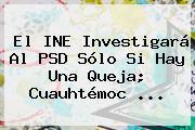 El INE Investigará Al PSD Sólo Si Hay Una Queja; <b>Cuauhtémoc</b> ...