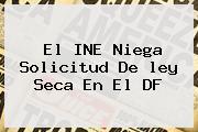 El INE Niega Solicitud De <b>ley Seca</b> En El DF