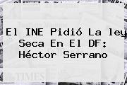 El INE Pidió La <b>ley Seca</b> En El DF: Héctor Serrano