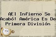 ¡El Infierno Se Acabó! <b>América</b> Es De Primera División