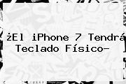 ¿El <b>iPhone 7</b> Tendrá Teclado Físico?