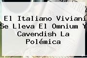 El Italiano Viviani Se Lleva El Omnium Y <b>Cavendish</b> La Polémica