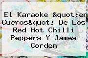 El Karaoke &quot;en Cueros&quot; De Los Red <b>Hot</b> Chilli Peppers Y James Corden