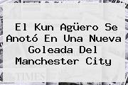 El Kun Agüero Se Anotó En Una Nueva Goleada Del <b>Manchester City</b>