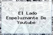 <i>El Lado Espeluznante De Youtube</i>