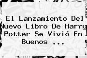 El Lanzamiento Del Nuevo Libro De <b>Harry Potter</b> Se Vivió En Buenos ...