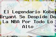 El Legendario <b>Kobe Bryant</b> Se Despide De La NBA Por Todo Lo Alto