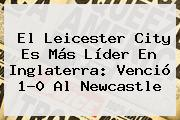 El <b>Leicester</b> City Es Más Líder En Inglaterra: Venció 1-0 Al Newcastle