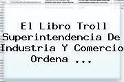 El <b>Libro Troll</b> Superintendencia De Industria Y Comercio Ordena <b>...</b>