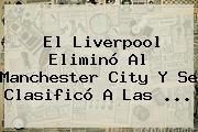 El Liverpool Eliminó Al <b>Manchester City</b> Y Se Clasificó A Las ...