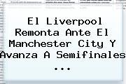 El Liverpool Remonta Ante El <b>Manchester City</b> Y Avanza A Semifinales ...