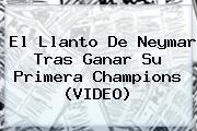 El Llanto De <b>Neymar</b> Tras Ganar Su Primera Champions (VIDEO)