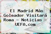 El Madrid Más Goleador Visitará Roma - Noticias - <b>UEFA</b>.com