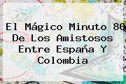 El Mágico Minuto 86 De Los Amistosos Entre <b>España</b> Y <b>Colombia</b>