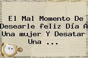 El Mal Momento De Desearle <b>feliz Día</b> A Una <b>mujer</b> Y Desatar Una <b>...</b>