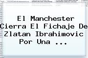 El Manchester Cierra El Fichaje De <b>Zlatan Ibrahimovic</b> Por Una ...