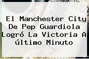 El <b>Manchester City</b> De Pep Guardiola Logró La Victoria A último Minuto