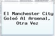 El <b>Manchester City</b> Goleó Al Arsenal, Otra Vez