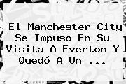 El <b>Manchester City</b> Se Impuso En Su Visita A Everton Y Quedó A Un ...