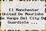 El <b>Manchester United</b> De Mourinho Se Venga Del City De Guardiola ...