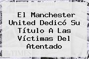El <b>Manchester United</b> Dedicó Su Título A Las Víctimas Del Atentado