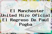 El Manchester United Hizo Oficial El Regreso De Paul <b>Pogba</b>