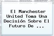 El <b>Manchester United</b> Toma Una Decisión Sobre El Futuro De ...