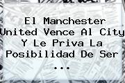 El <b>Manchester</b> United Vence Al <b>City</b> Y Le Priva La Posibilidad De Ser ...