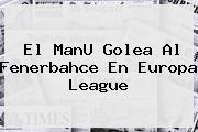El ManU Golea Al Fenerbahce En <b>Europa League</b>