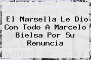 El Marsella Le Dio Con Todo A <b>Marcelo Bielsa</b> Por Su Renuncia