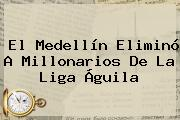El Medellín Eliminó A Millonarios De La <b>Liga Águila</b>